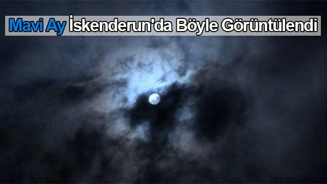 Mavi Ay İskenderun'da böyle görüntülendi