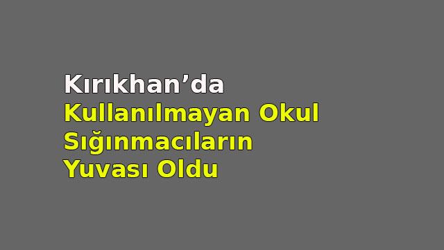 Kırıkhan'da kullanılmayan Okul sığınmacıların yuvası oldu