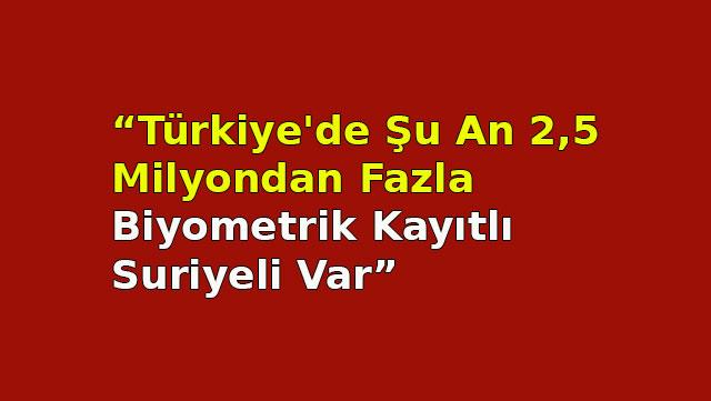 'Türkiye'de şu an 2,5 milyondan fazla Biyometrik kayıtlı Suriyeli var'