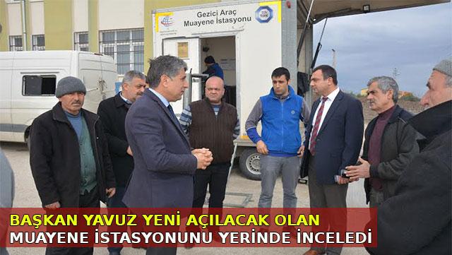 Başkan Yavuz yeni açılacak olan Muayene İstasyonunu yerinde inceledi