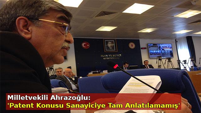 Milletvekili Ahrazoğlu: 'Patent konusu sanayiciye tam anlatılamamış'