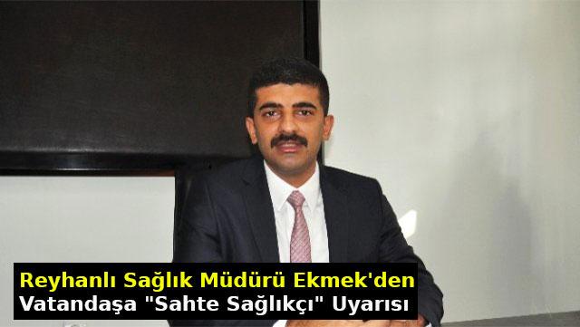 """Reyhanlı Sağlık Müdürü Ekmen'den vatandaşa """"Sahte Sağlıkçı"""" uyarısı"""
