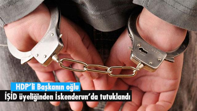 HDP'li Başkanın oğlu İŞİD üyeliğinden İskenderun'da tutuklandı
