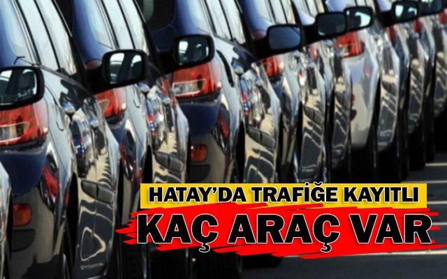 Hatay'da trafiğe kayıtlı araç sayısı çıkarıldı