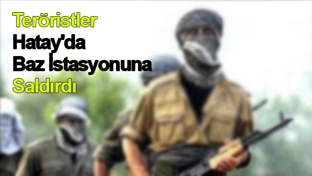 Teröristler Hatay'da Baz İstasyonuna saldırdı