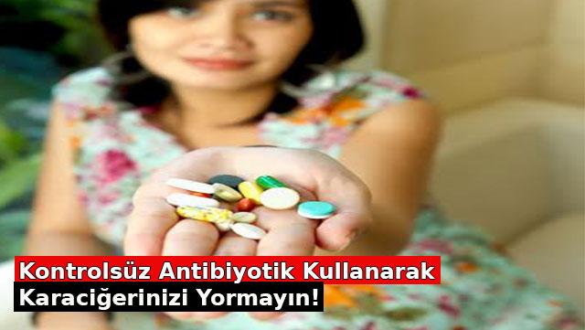 Kontrolsüz Antibiyotik kullanarak Karaciğerinizi yormayın