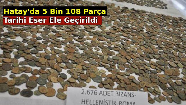 Hatay'da 5 Bin 108 parça Tarihi Eser ele geçirildi