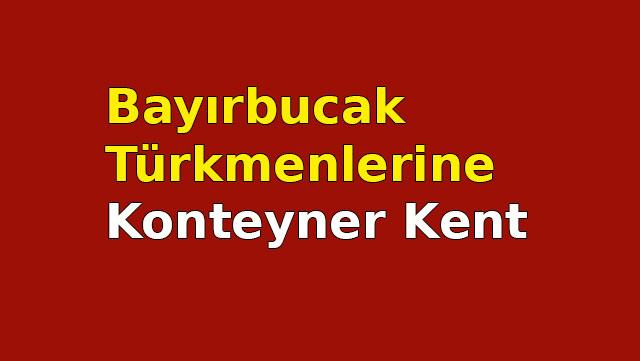 Bayırbucak Türkmenlerine konteyner kent