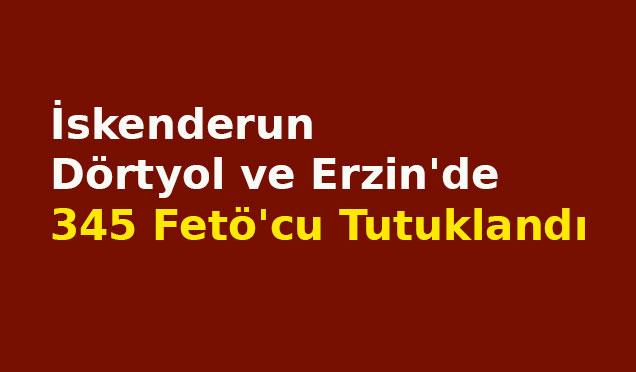 İskenderun Dörtyol ve Erzin'de 345 Fetö'cu tutuklandı
