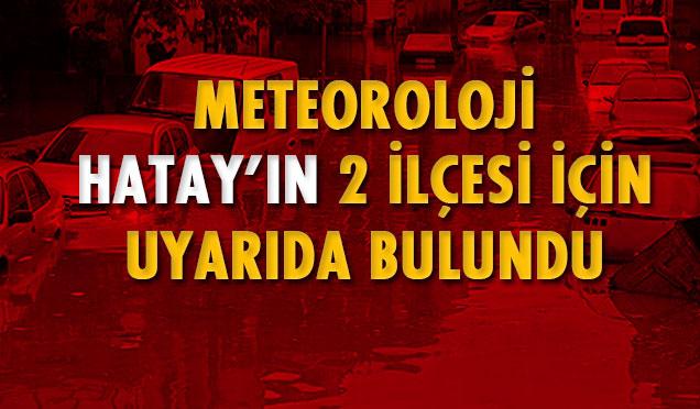 Meteoroloji Hatay'ın 2 ilçesi için uyarıda bulundu