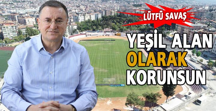 Başkan Savaş; Stadyumlar Yıkılmasın Yeşil Alan Olarak Korunsun
